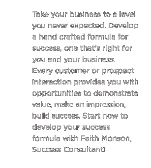 (Text) Take your business to a level you never expected. Develop a hand crafted formula for success, one that's right for you and your business. Every customer or prospect interaction provides you with opportunities to demonstrate value, make an impression, build success. Start now to develop your success formula with Faith Monson, Success Consultant.